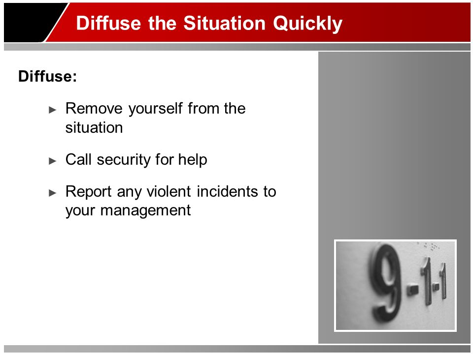 Diffuse the Situation Quickly Diffuse: Remove yourself from the situation Call security for help Report any violent incidents to your management