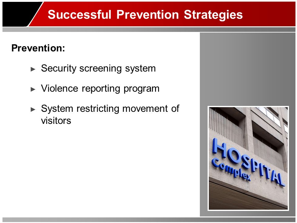 Successful Prevention Strategies Prevention: Security screening system Violence reporting program System restricting movement of visitors