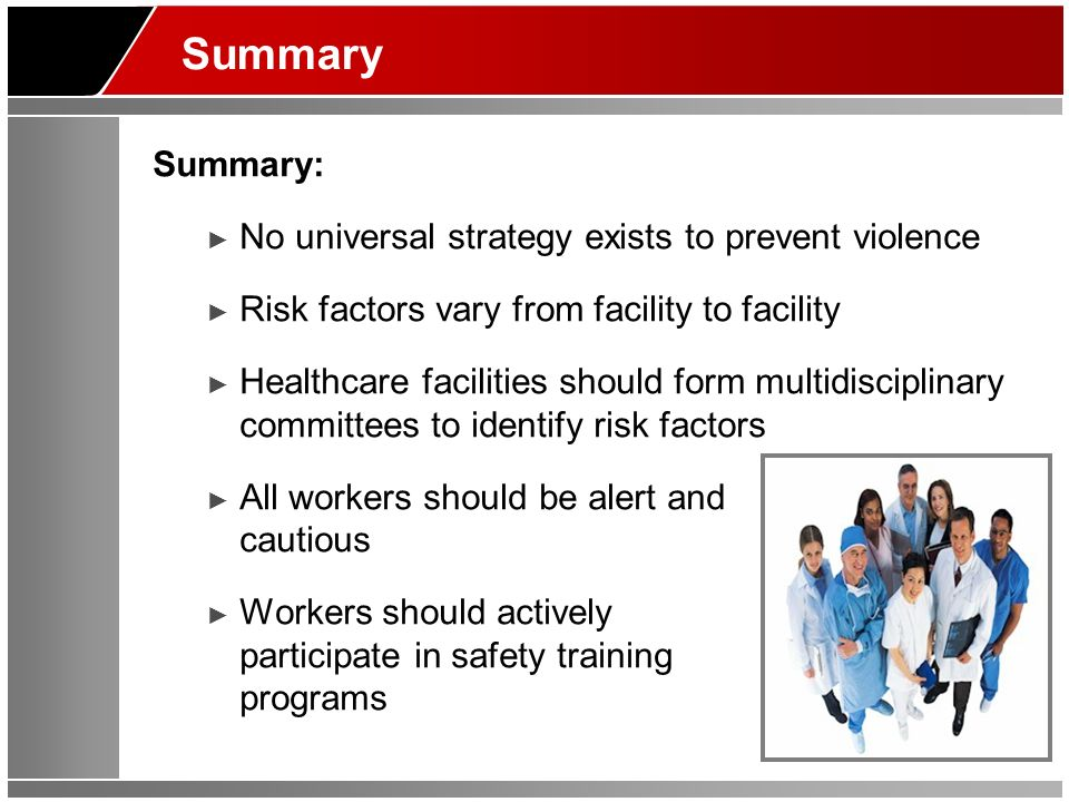 Summary Summary: No universal strategy exists to prevent violence Risk factors vary from facility to facility Healthcare facilities should form multid