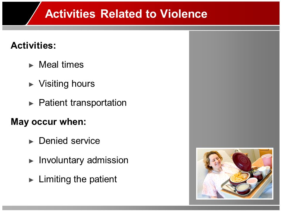 Activities Related to Violence Activities: Meal times Visiting hours Patient transportation May occur when: Denied service Involuntary admission Limit