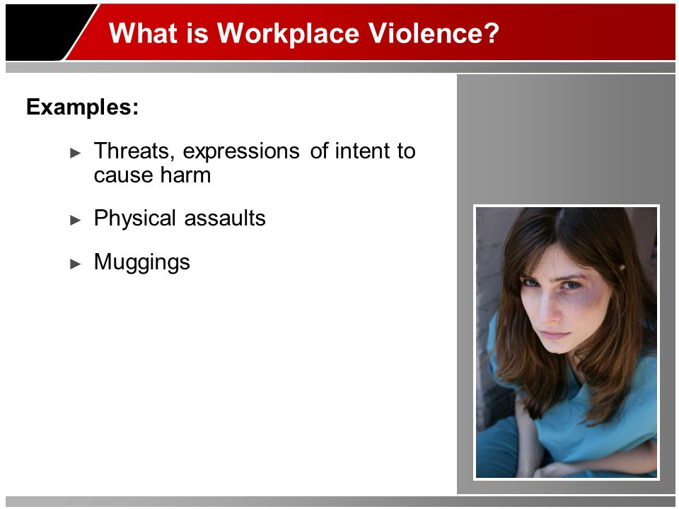 What is Workplace Violence? Examples: Threats, expressions of intent to cause harm Physical assaults Muggings