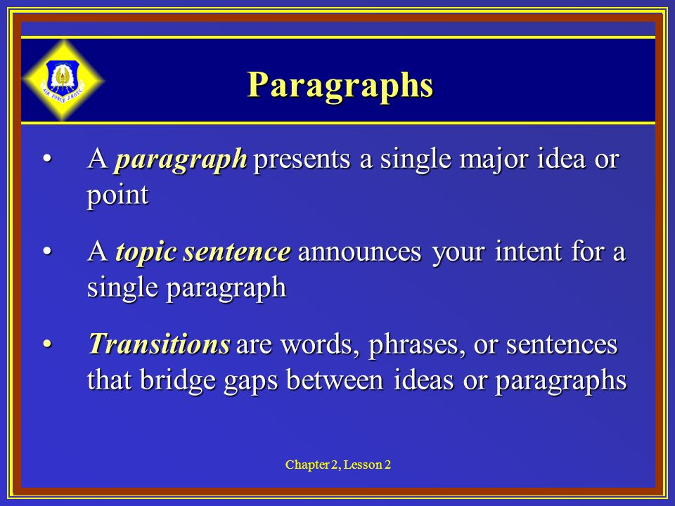 Chapter 2, Lesson 2 Paragraphs A paragraph presents a single major idea or pointA paragraph presents a single major idea or point A topic sentence announces your intent for a single paragraphA topic sentence announces your intent for a single paragraph Transitions are words, phrases, or sentences that bridge gaps between ideas or paragraphsTransitions are words, phrases, or sentences that bridge gaps between ideas or paragraphs