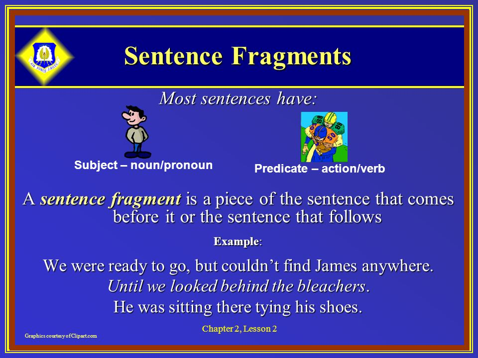 Chapter 2, Lesson 2 Sentence Fragments Most sentences have: A sentence fragment is a piece of the sentence that comes before it or the sentence that follows Example: We were ready to go, but couldnt find James anywhere.