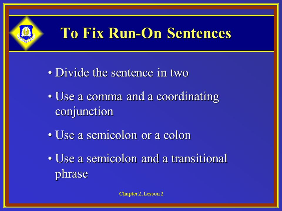 Chapter 2, Lesson 2 To Fix Run-On Sentences Divide the sentence in twoDivide the sentence in two Use a comma and a coordinating conjunctionUse a comma and a coordinating conjunction Use a semicolon or a colonUse a semicolon or a colon Use a semicolon and a transitional phraseUse a semicolon and a transitional phrase