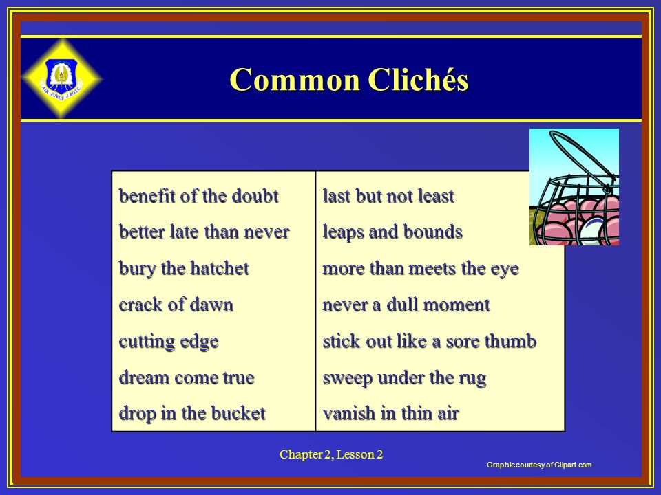 Chapter 2, Lesson 2 Common Clichés benefit of the doubt better late than never bury the hatchet crack of dawn cutting edge dream come true drop in the bucket last but not least leaps and bounds more than meets the eye never a dull moment stick out like a sore thumb sweep under the rug vanish in thin air Graphic courtesy of Clipart.com