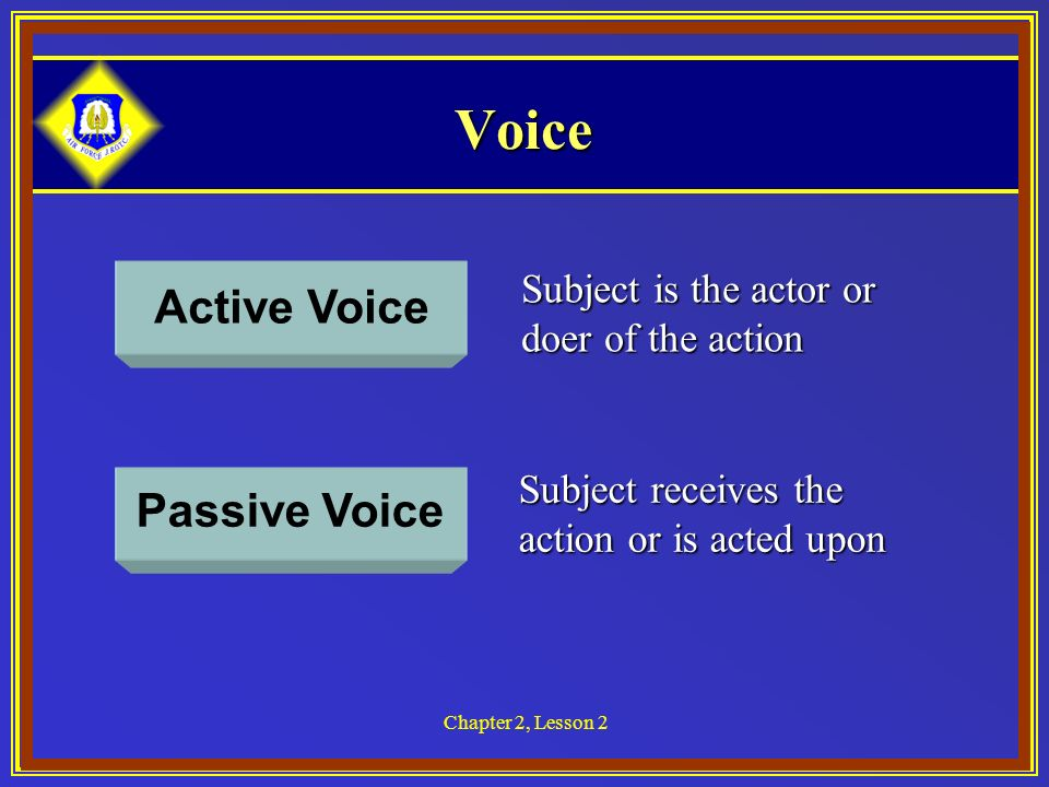 Chapter 2, Lesson 2 Voice Active Voice Passive Voice Subject is the actor or doer of the action Subject receives the action or is acted upon