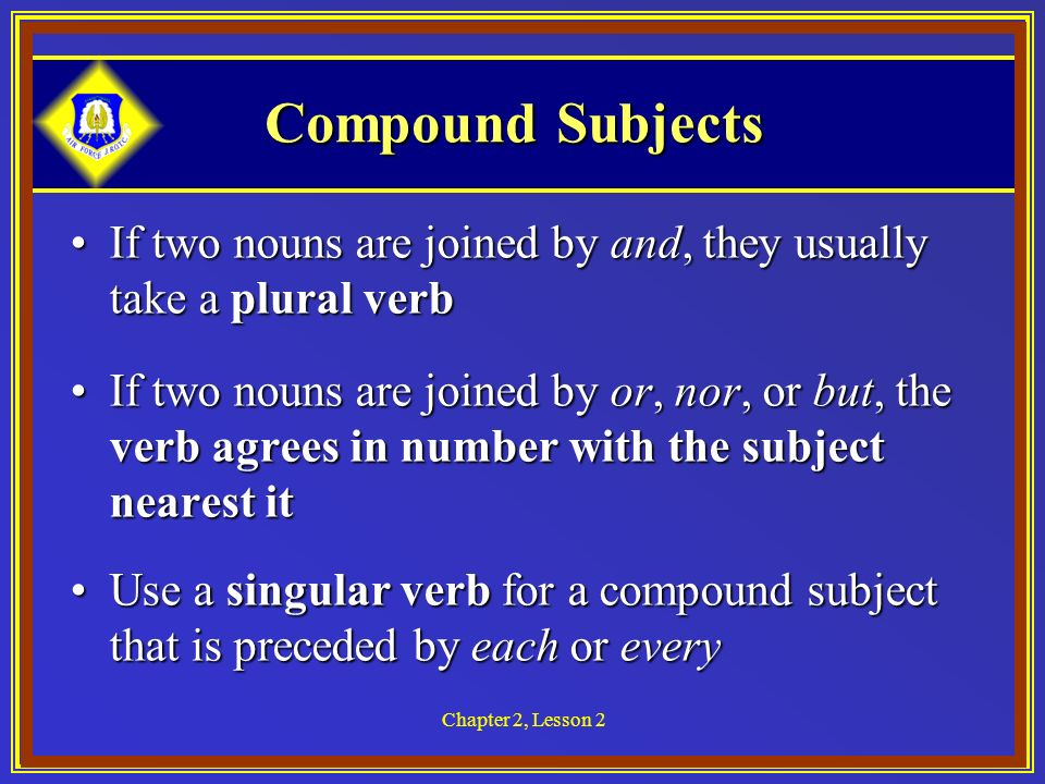 Chapter 2, Lesson 2 Compound Subjects If two nouns are joined by and, they usually take a plural verbIf two nouns are joined by and, they usually take a plural verb If two nouns are joined by or, nor, or but, the verb agrees in number with the subject nearest itIf two nouns are joined by or, nor, or but, the verb agrees in number with the subject nearest it Use a singular verb for a compound subject that is preceded by each or everyUse a singular verb for a compound subject that is preceded by each or every