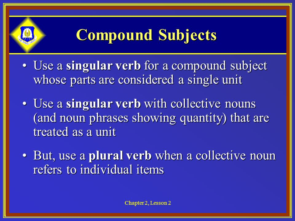 Chapter 2, Lesson 2 Compound Subjects Use a singular verb for a compound subject whose parts are considered a single unitUse a singular verb for a compound subject whose parts are considered a single unit Use a singular verb with collective nouns (and noun phrases showing quantity) that are treated as a unitUse a singular verb with collective nouns (and noun phrases showing quantity) that are treated as a unit But, use a plural verb when a collective noun refers to individual itemsBut, use a plural verb when a collective noun refers to individual items