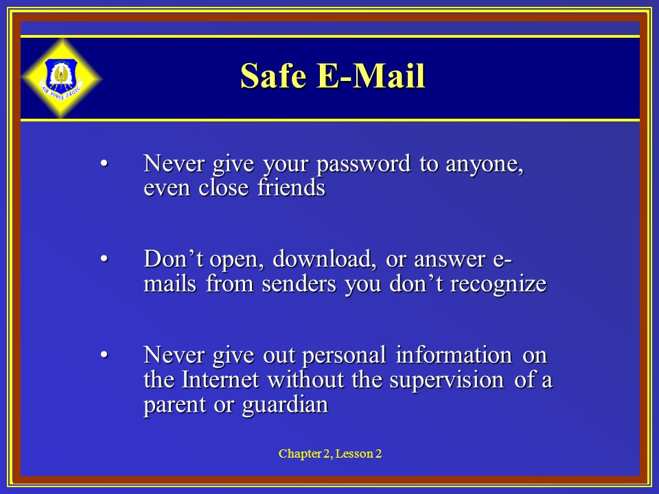 Chapter 2, Lesson 2 Safe  Never give your password to anyone, even close friendsNever give your password to anyone, even close friends Dont open, download, or answer e- mails from senders you dont recognizeDont open, download, or answer e- mails from senders you dont recognize Never give out personal information on the Internet without the supervision of a parent or guardianNever give out personal information on the Internet without the supervision of a parent or guardian