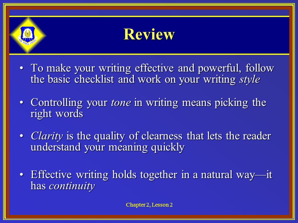 Chapter 2, Lesson 2 Review To make your writing effective and powerful, follow the basic checklist and work on your writing styleTo make your writing effective and powerful, follow the basic checklist and work on your writing style Controlling your tone in writing means picking the right wordsControlling your tone in writing means picking the right words Clarity is the quality of clearness that lets the reader understand your meaning quicklyClarity is the quality of clearness that lets the reader understand your meaning quickly Effective writing holds together in a natural wayit has continuityEffective writing holds together in a natural wayit has continuity