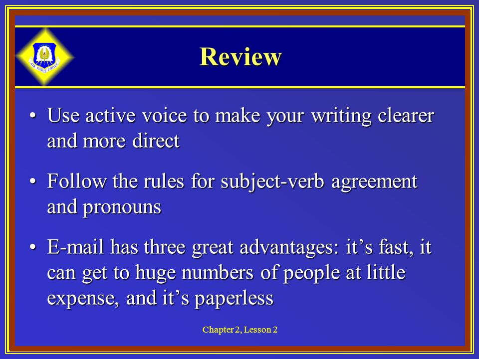 Chapter 2, Lesson 2 Review Use active voice to make your writing clearer and more directUse active voice to make your writing clearer and more direct Follow the rules for subject-verb agreement and pronounsFollow the rules for subject-verb agreement and pronouns  has three great advantages: its fast, it can get to huge numbers of people at little expense, and its paperless has three great advantages: its fast, it can get to huge numbers of people at little expense, and its paperless