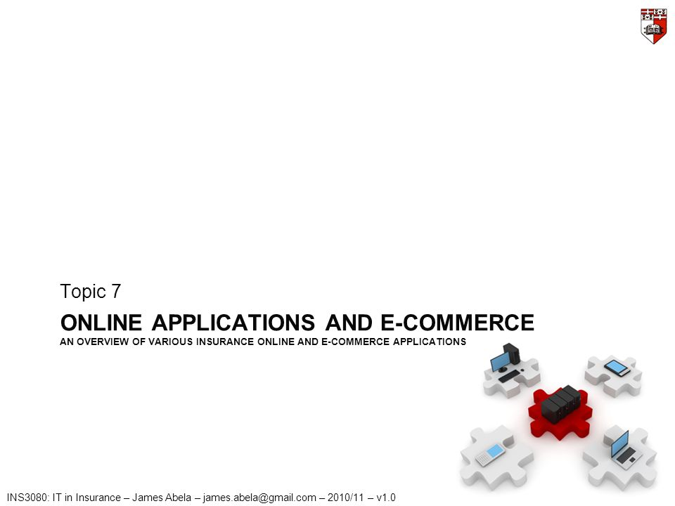 INS3080: IT in Insurance – James Abela – james.abela@gmail.com – 2010/11 – v1.0 ONLINE APPLICATIONS AND E-COMMERCE AN OVERVIEW OF VARIOUS INSURANCE ONLINE AND E-COMMERCE APPLICATIONS Topic 7