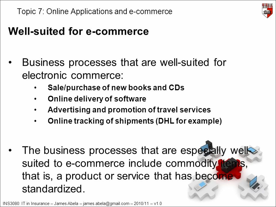 INS3080: IT in Insurance – James Abela – james.abela@gmail.com – 2010/11 – v1.0 Topic 7: Online Applications and e-commerce Well-suited for e-commerce Business processes that are well-suited for electronic commerce: Sale/purchase of new books and CDs Online delivery of software Advertising and promotion of travel services Online tracking of shipments (DHL for example) The business processes that are especially well- suited to e-commerce include commodity items, that is, a product or service that has become standardized.