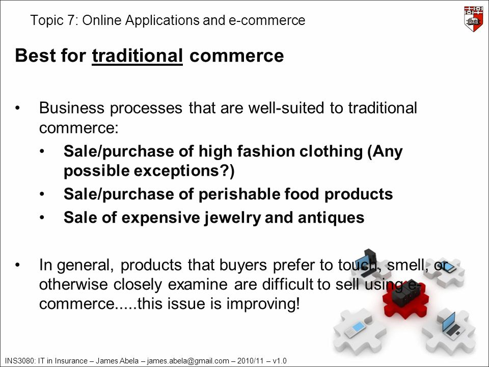 INS3080: IT in Insurance – James Abela – james.abela@gmail.com – 2010/11 – v1.0 Topic 7: Online Applications and e-commerce Best for traditional commerce Business processes that are well-suited to traditional commerce: Sale/purchase of high fashion clothing (Any possible exceptions ) Sale/purchase of perishable food products Sale of expensive jewelry and antiques In general, products that buyers prefer to touch, smell, or otherwise closely examine are difficult to sell using e- commerce.....this issue is improving!