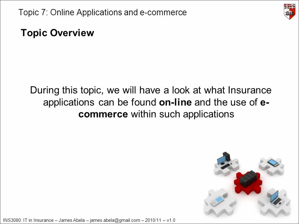 INS3080: IT in Insurance – James Abela – james.abela@gmail.com – 2010/11 – v1.0 Topic 7: Online Applications and e-commerce E-commerce Definition E-commerce describes the process of buying, selling, transferring, or exchanging products, services, and/or information via computer networks, including the Internet.