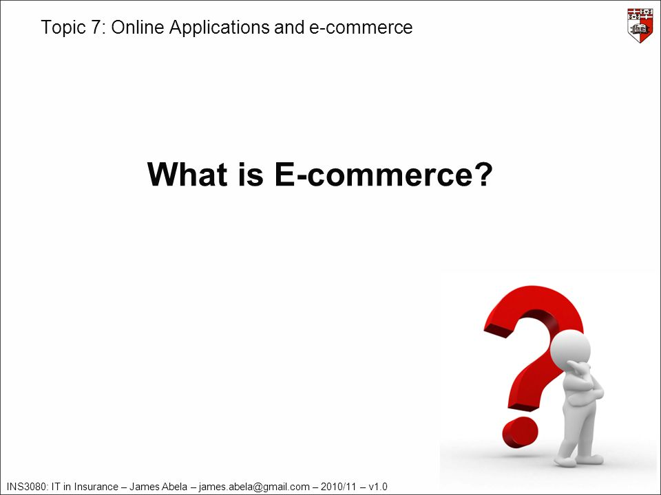 INS3080: IT in Insurance – James Abela – james.abela@gmail.com – 2010/11 – v1.0 Topic 7: Online Applications and e-commerce E-commerce Definition Example A buyer sends an electronic purchase order to a seller.