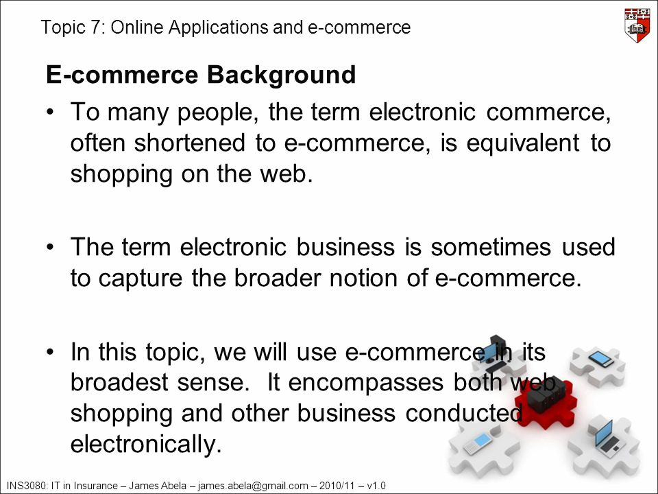INS3080: IT in Insurance – James Abela – james.abela@gmail.com – 2010/11 – v1.0 Topic 7: Online Applications and e-commerce E-commerce Definition – Transaction Types E-commerce transactions can be done between various parties: –Business-to-business (B2B) –Business-to-consumers (B2C) –Consumers-to-businesses (C2B) –Consumer-to-consumer (C2C) –Government-to-citizens (G2C) –Mobile commerce (m-commerce)