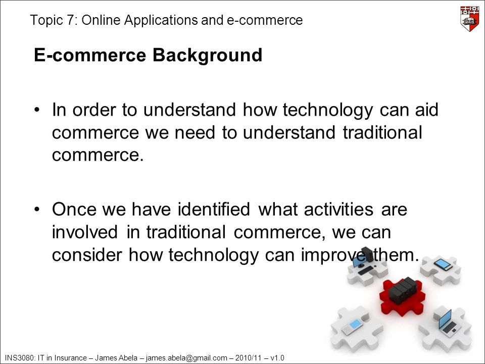 INS3080: IT in Insurance – James Abela – james.abela@gmail.com – 2010/11 – v1.0 Topic 7: Online Applications and e-commerce E-commerce Background – Traditional Commerce Commerce is based on the specialization of skills.