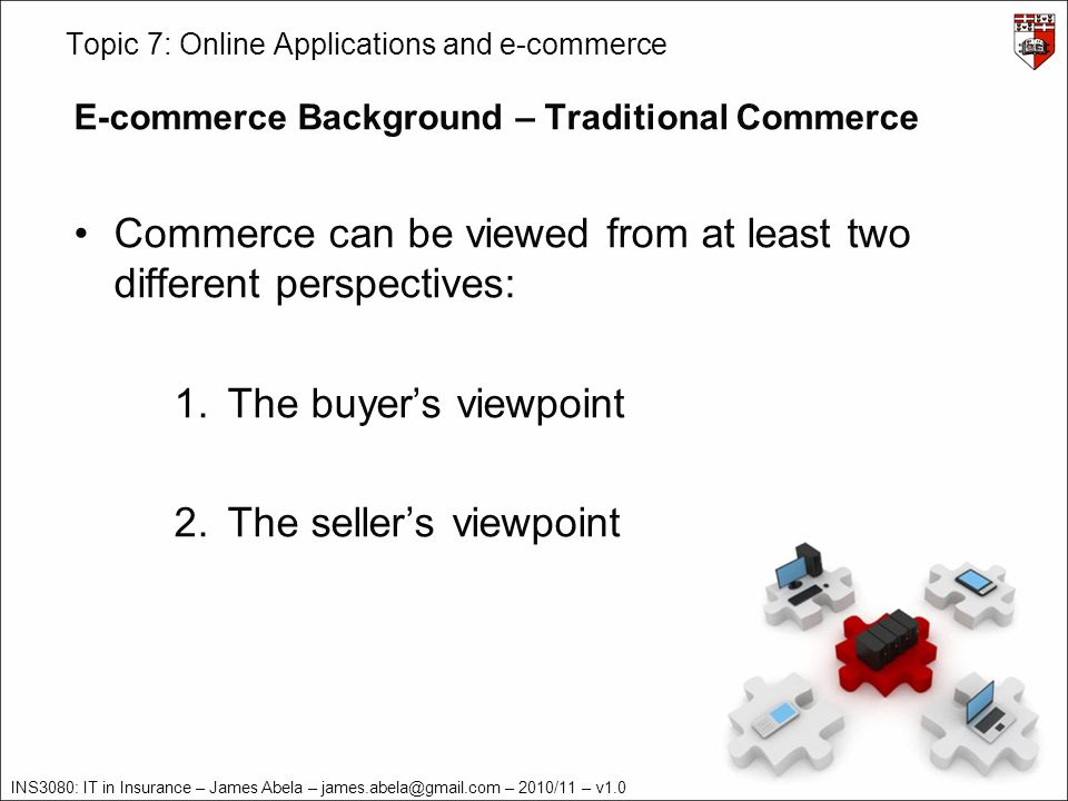 INS3080: IT in Insurance – James Abela – james.abela@gmail.com – 2010/11 – v1.0 Topic 7: Online Applications and e-commerce E-commerce Background – Traditional Commerce From the buyers perspective, commerce involves the following activities: 1.Identify a specific need 2.Search for products or services that will satisfy the specific need 3.Select a vendor 4.Negotiate a purchase transaction including delivery logistics, inspection, testing, and acceptance 5.Make payment 6.Perform/obtain maintenance if necessary