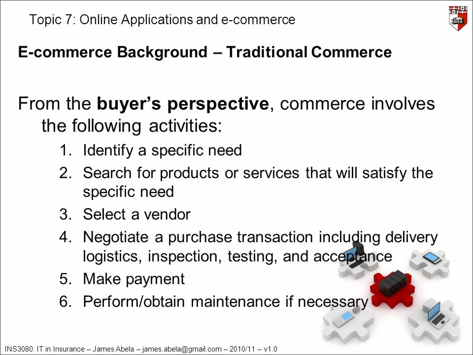 INS3080: IT in Insurance – James Abela – james.abela@gmail.com – 2010/11 – v1.0 Topic 7: Online Applications and e-commerce E-commerce Background – Traditional Commerce From the sellers perspective, commerce involves the following activities: 1.Conduct market research to identify customer needs 2.Create a product or service to meet those needs 3.Advertise and promote the product or service 4.Negotiate a sales transaction including delivery logistics, inspection, testing, and acceptance 5.Ship goods and invoice the customer 6.Receive and process customer payments 7.Provide after sales support and maintenance