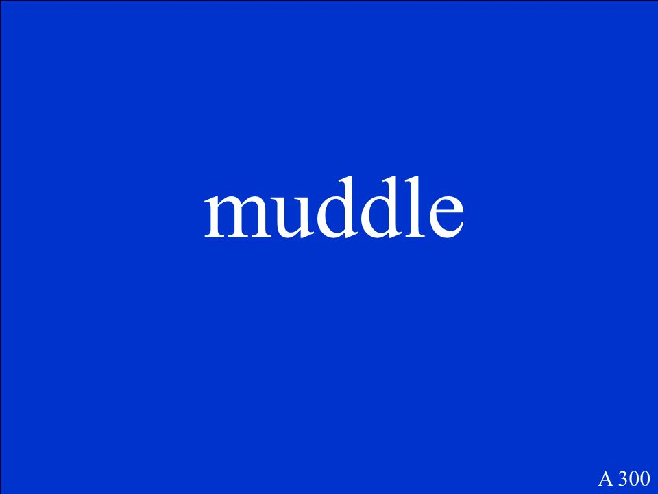 (v.) to make a mess of; muddle through: to get by; (n.) a hopeless mess A 300