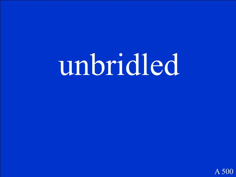 (adj.) uncontrolled, lacking in restraint A 500