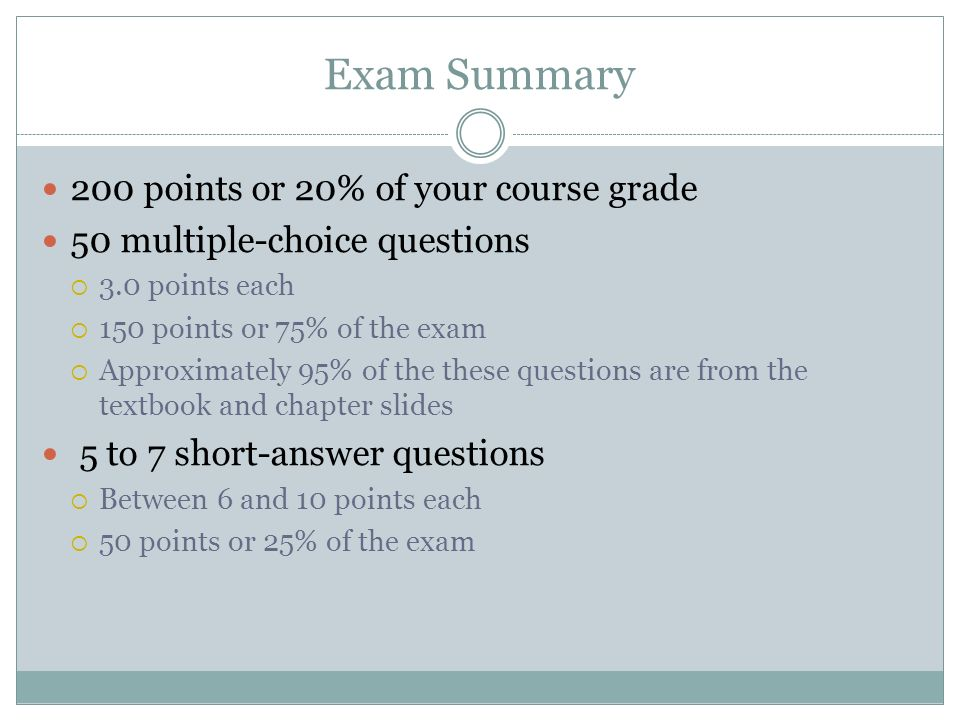Exam Summary 200 points or 20% of your course grade 50 multiple-choice questions 3.0 points each 150 points or 75% of the exam Approximately 95% of th