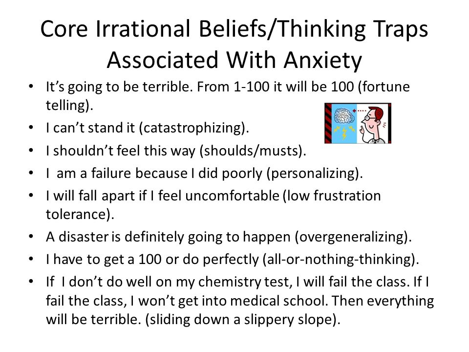 Core Irrational Beliefs/Thinking Traps Associated With Anxiety Its going to be terrible. From 1-100 it will be 100 (fortune telling). I cant stand it