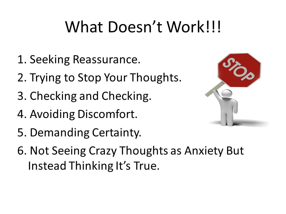 What Doesnt Work!!! 1. Seeking Reassurance. 2. Trying to Stop Your Thoughts. 3. Checking and Checking. 4. Avoiding Discomfort. 5. Demanding Certainty.