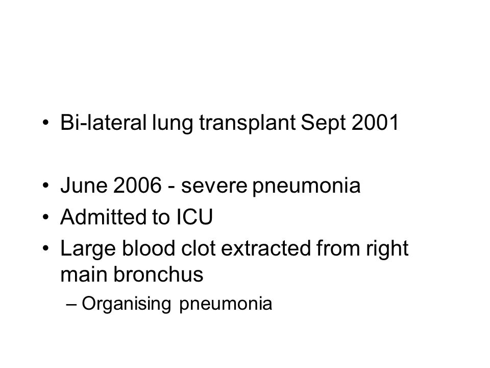 Bi-lateral lung transplant Sept 2001 June 2006 - severe pneumonia Admitted to ICU Large blood clot extracted from right main bronchus –Organising pneu