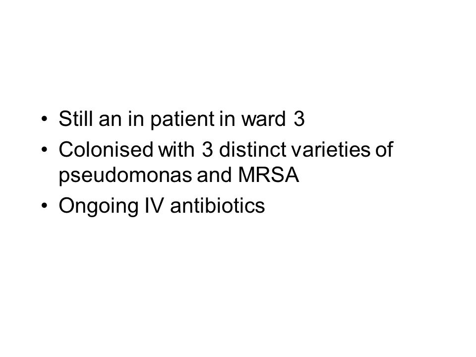 Still an in patient in ward 3 Colonised with 3 distinct varieties of pseudomonas and MRSA Ongoing IV antibiotics