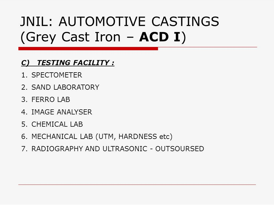 JNIL: AUTOMOTIVE CASTINGS (Grey Cast Iron – ACD I) C) TESTING FACILITY : 1.SPECTOMETER 2.SAND LABORATORY 3.FERRO LAB 4.IMAGE ANALYSER 5.CHEMICAL LAB 6