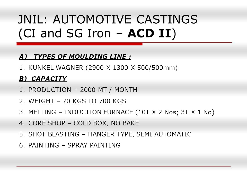 JNIL: AUTOMOTIVE CASTINGS (CI and SG Iron – ACD II) A) TYPES OF MOULDING LINE : 1.KUNKEL WAGNER (2900 X 1300 X 500/500mm) B) CAPACITY 1.PRODUCTION - 2