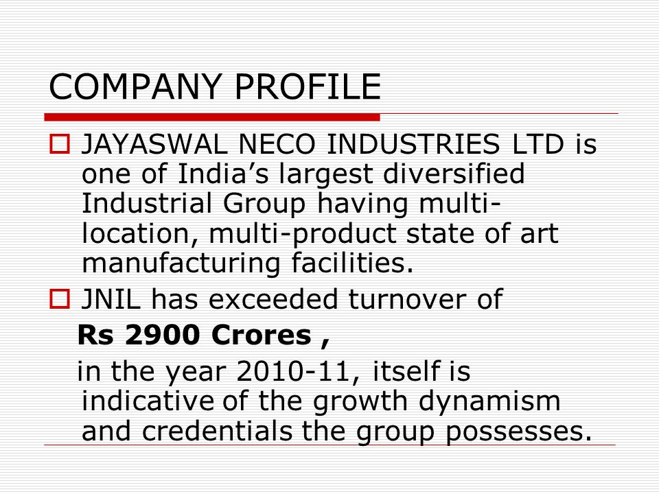 COMPANY PROFILE JAYASWAL NECO INDUSTRIES LTD is one of Indias largest diversified Industrial Group having multi- location, multi-product state of art
