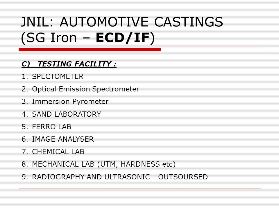 JNIL: AUTOMOTIVE CASTINGS (SG Iron – ECD/IF) C) TESTING FACILITY : 1.SPECTOMETER 2.Optical Emission Spectrometer 3.Immersion Pyrometer 4.SAND LABORATO