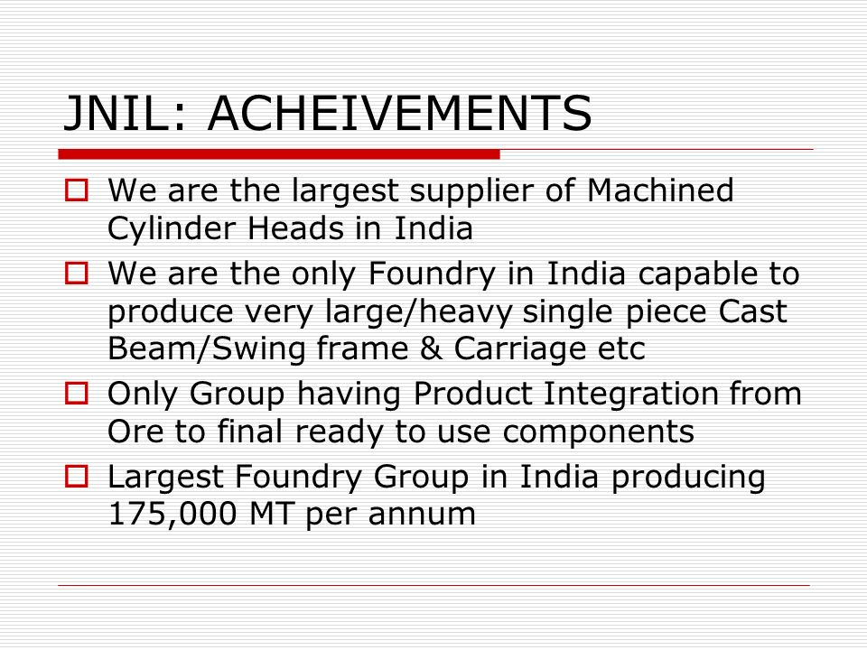 JNIL: ACHEIVEMENTS We are the largest supplier of Machined Cylinder Heads in India We are the only Foundry in India capable to produce very large/heav