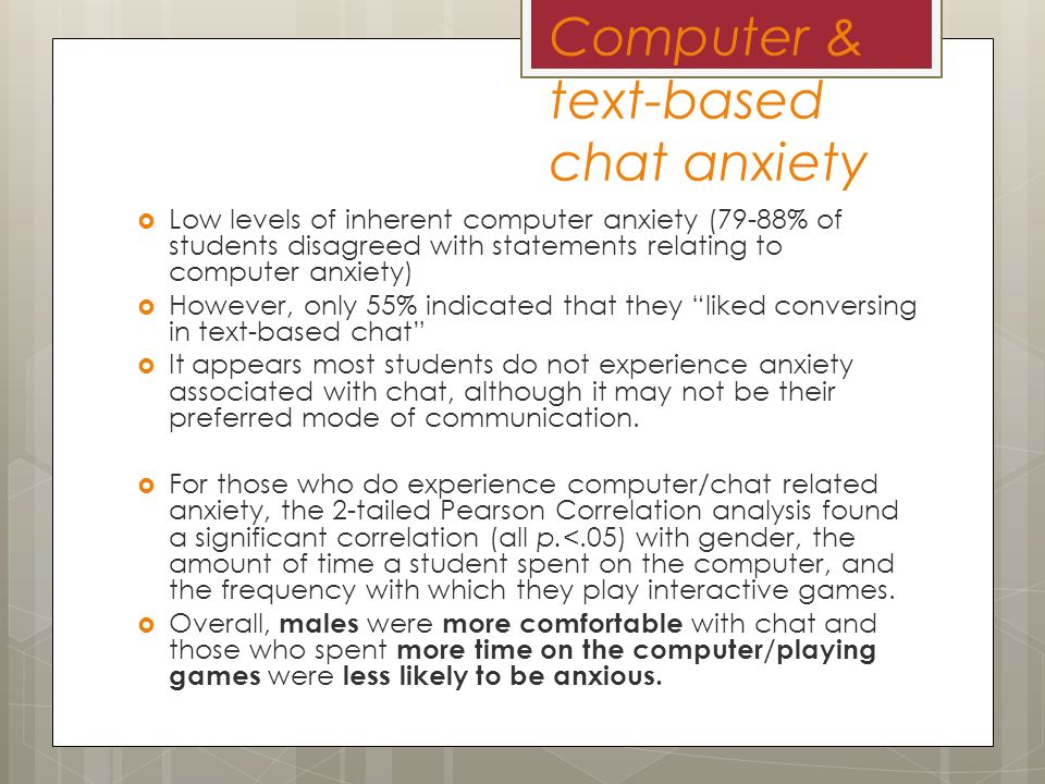 Computer & text-based chat anxiety Low levels of inherent computer anxiety (79-88% of students disagreed with statements relating to computer anxiety) However, only 55% indicated that they liked conversing in text-based chat It appears most students do not experience anxiety associated with chat, although it may not be their preferred mode of communication.