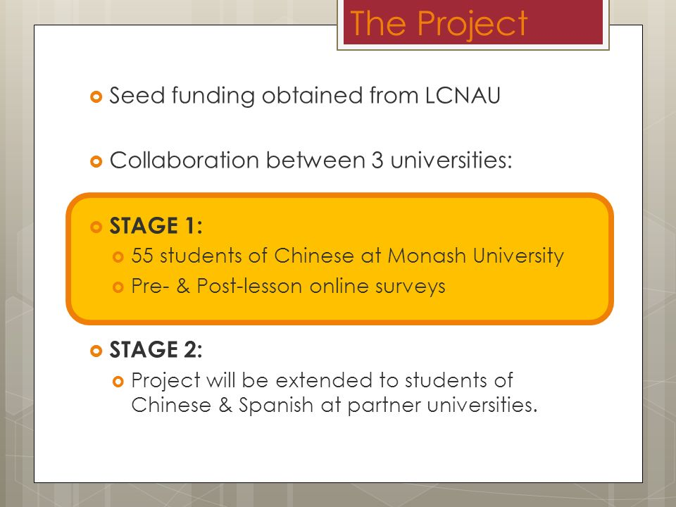 The Project Seed funding obtained from LCNAU Collaboration between 3 universities: STAGE 1: 55 students of Chinese at Monash University Pre- & Post-lesson online surveys STAGE 2: Project will be extended to students of Chinese & Spanish at partner universities.