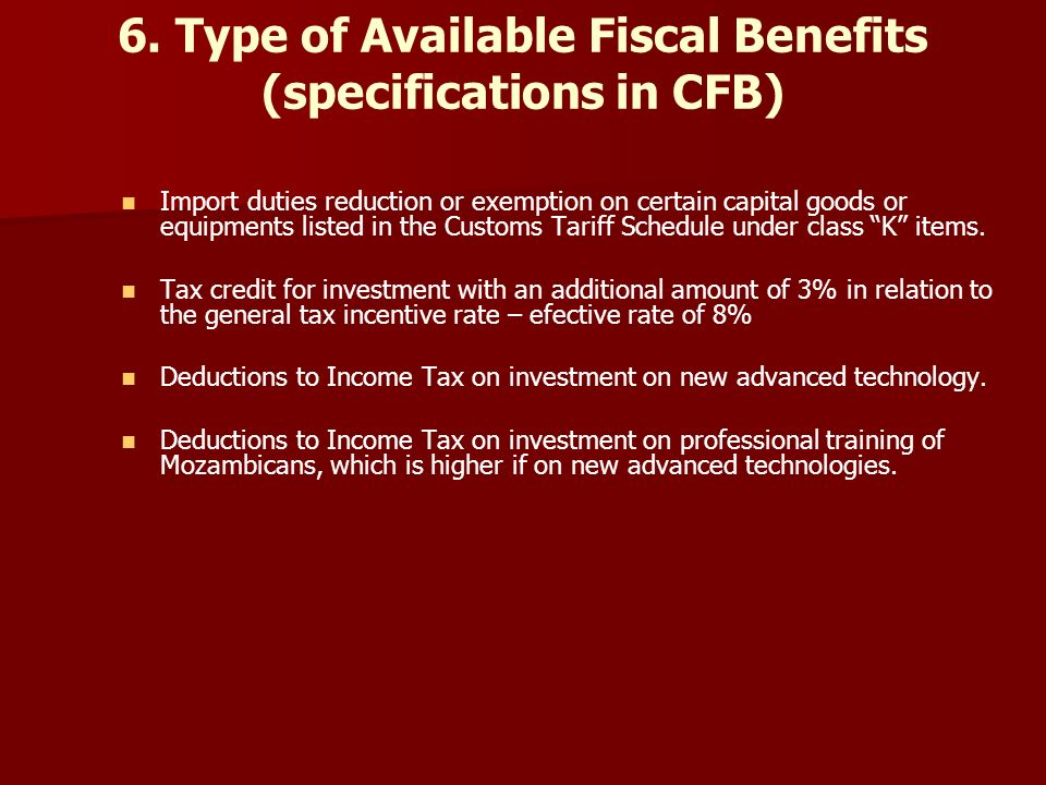 6. Type of Available Fiscal Benefits (specifications in CFB) Import duties reduction or exemption on certain capital goods or equipments listed in the