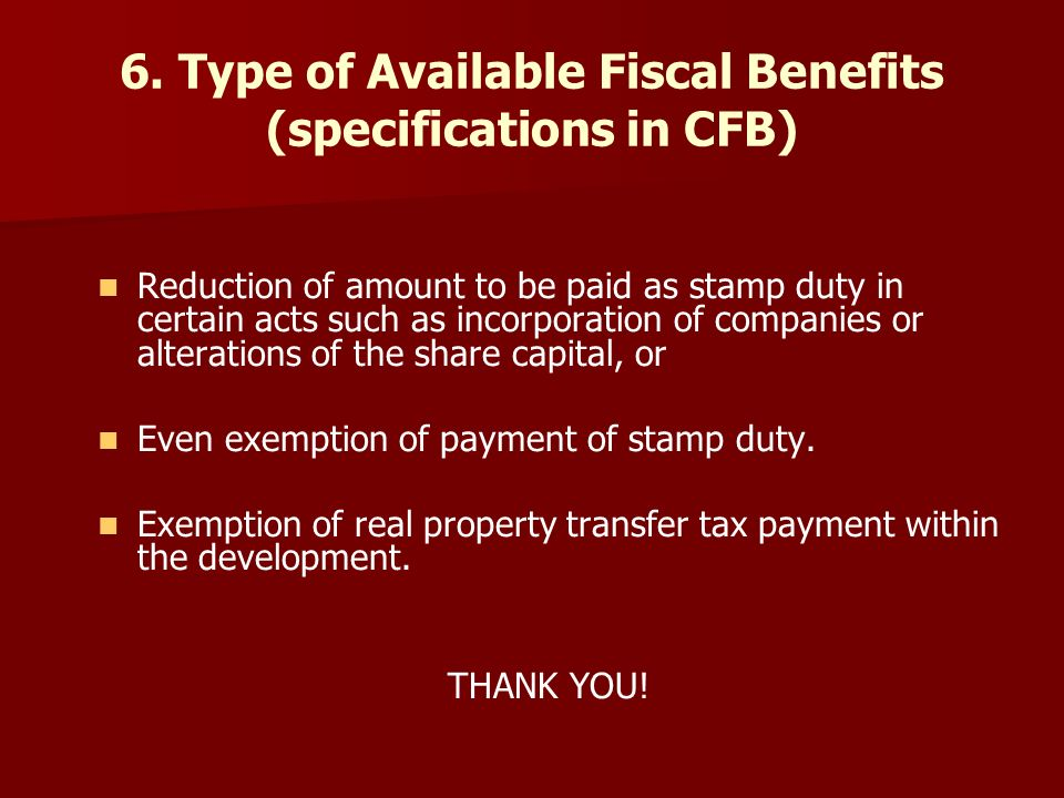 6. Type of Available Fiscal Benefits (specifications in CFB) Reduction of amount to be paid as stamp duty in certain acts such as incorporation of com