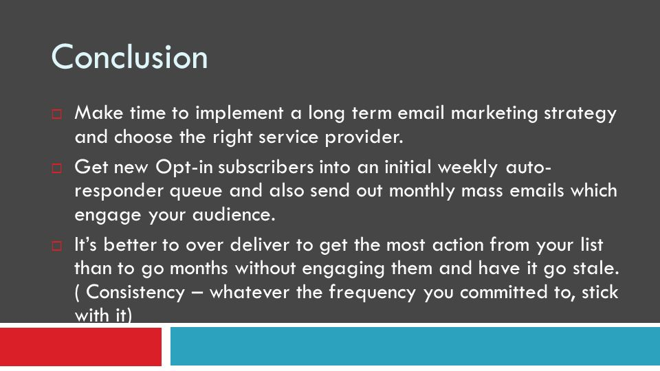 Conclusion Make time to implement a long term email marketing strategy and choose the right service provider.