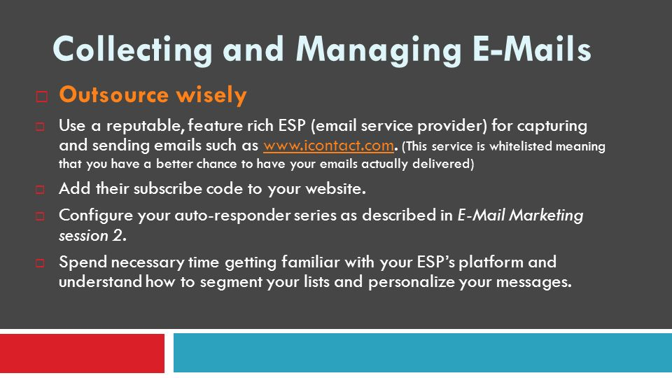 Collecting and Managing E-Mails Outsource wisely Use a reputable, feature rich ESP (email service provider) for capturing and sending emails such as w