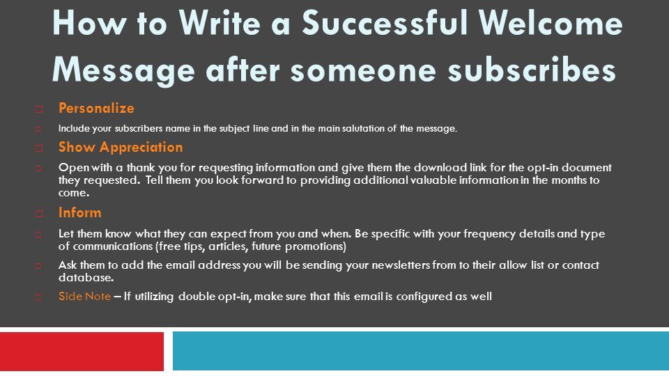 How to Write a Successful Welcome Message after someone subscribes Personalize Include your subscribers name in the subject line and in the main salutation of the message.