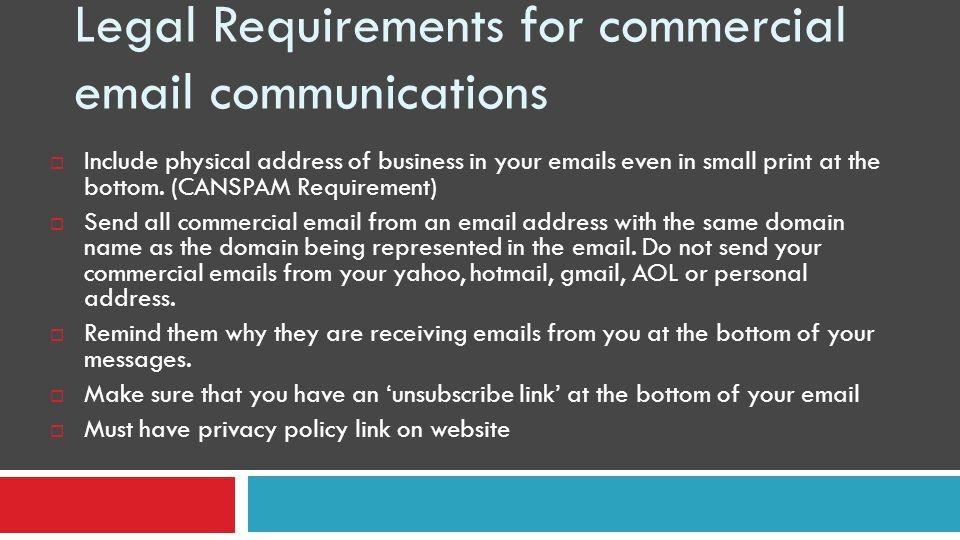 Legal Requirements for commercial email communications Include physical address of business in your emails even in small print at the bottom. (CANSPAM