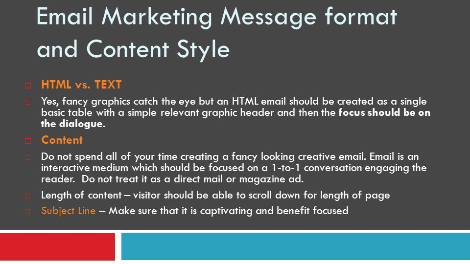 Email Marketing Message format and Content Style HTML vs. TEXT Yes, fancy graphics catch the eye but an HTML email should be created as a single basic