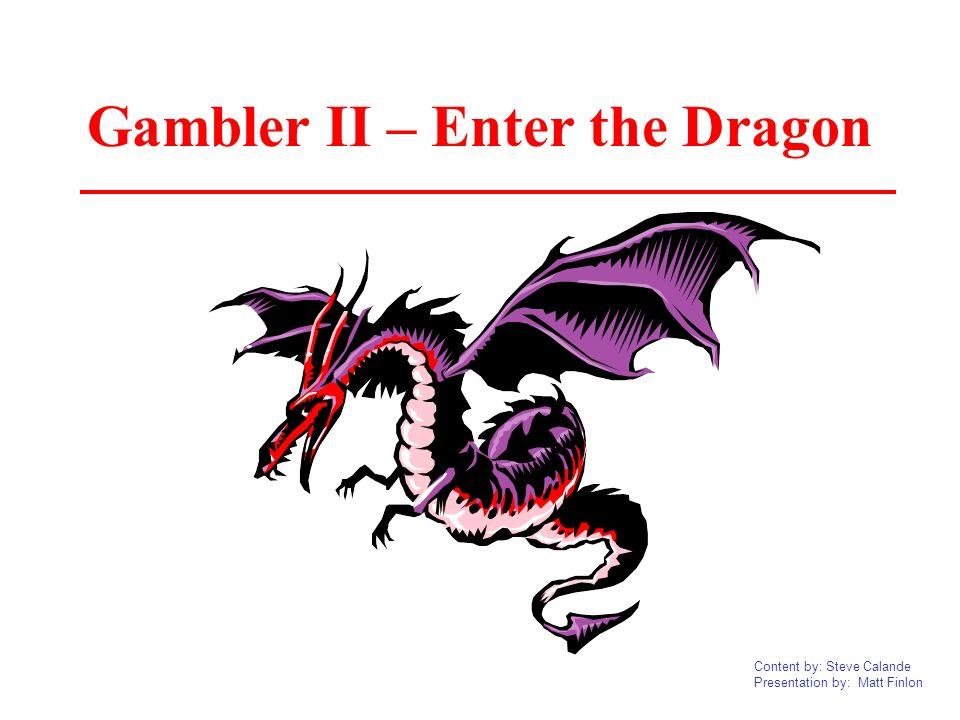 Content by: Steve Calande Presentation by: Matt Finlon Gambler II – Enter the Dragon