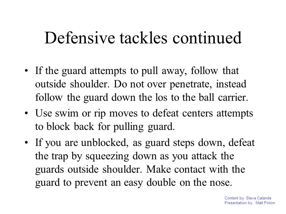 Content by: Steve Calande Presentation by: Matt Finlon Defensive tackles continued If the guard attempts to pull away, follow that outside shoulder. D
