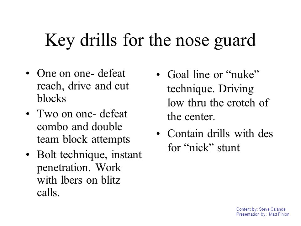 Content by: Steve Calande Presentation by: Matt Finlon Key drills for the nose guard One on one- defeat reach, drive and cut blocks Two on one- defeat