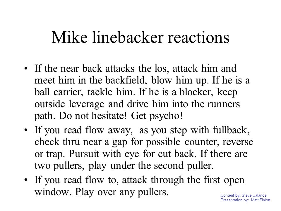 Content by: Steve Calande Presentation by: Matt Finlon Mike linebacker reactions If the near back attacks the los, attack him and meet him in the back
