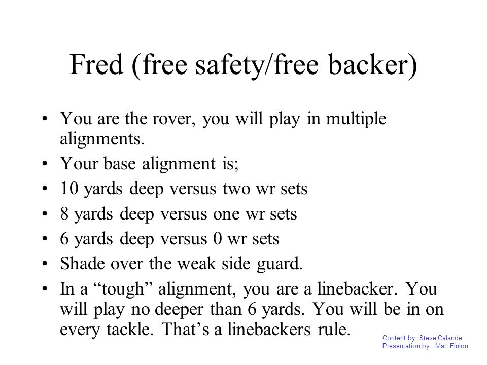 Content by: Steve Calande Presentation by: Matt Finlon Fred (free safety/free backer) You are the rover, you will play in multiple alignments. Your ba